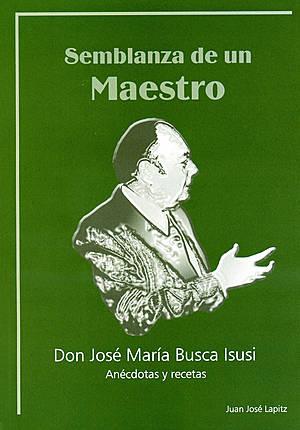 Semblanza de un maestro: don José María Busca Isusi, anécdotas y recetas - Juan José Lapitz